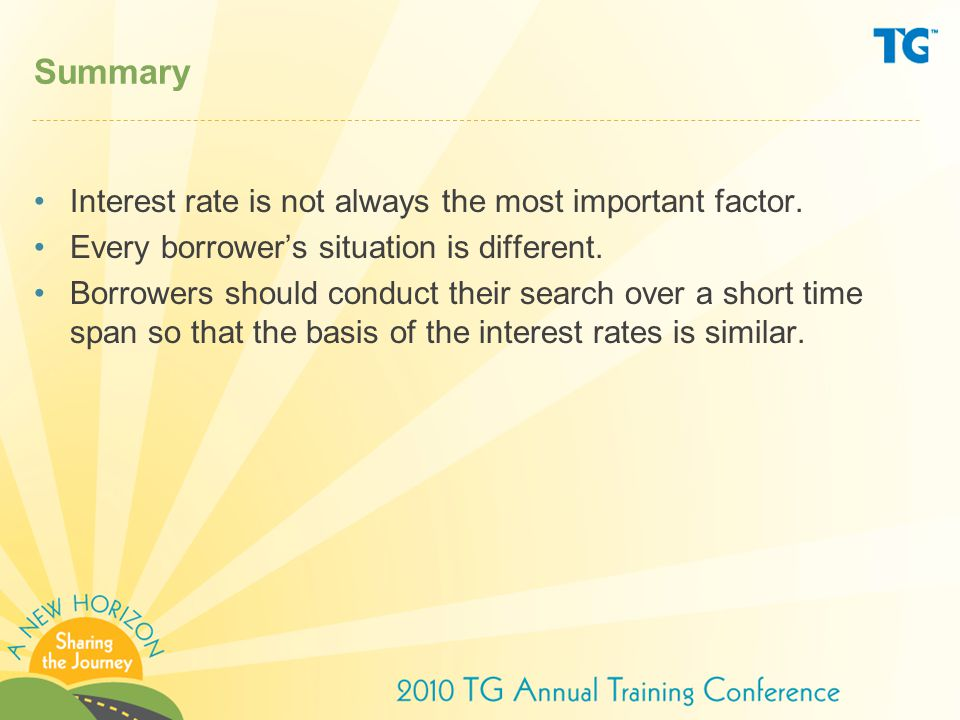 Summary Interest rate is not always the most important factor. Every borrower's situation is different. Borrowers should conduct their search over a s