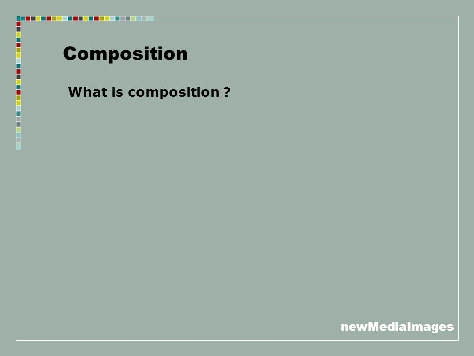 newMediaImages Composition What is composition ?