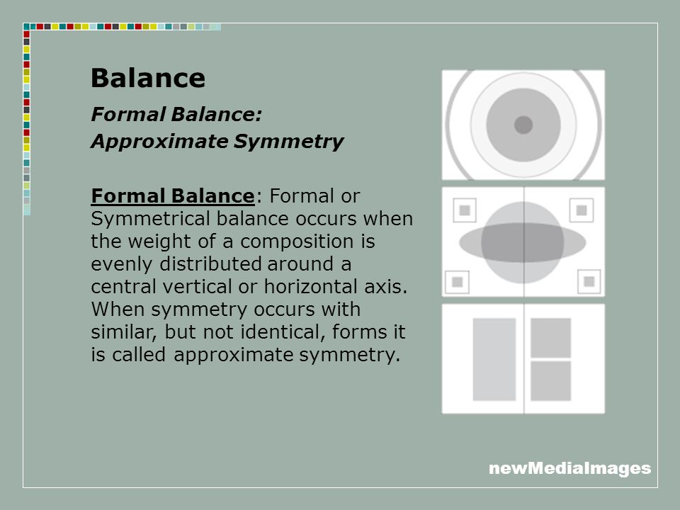 newMediaImages Balance Formal Balance: Approximate Symmetry Formal Balance: Formal or Symmetrical balance occurs when the weight of a composition is evenly distributed around a central vertical or horizontal axis.