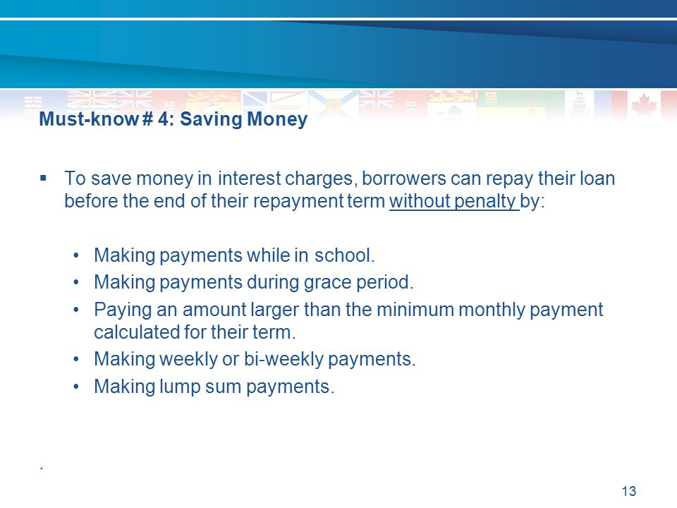 13 Must-know # 4: Saving Money  To save money in interest charges, borrowers can repay their loan before the end of their repayment term without pena