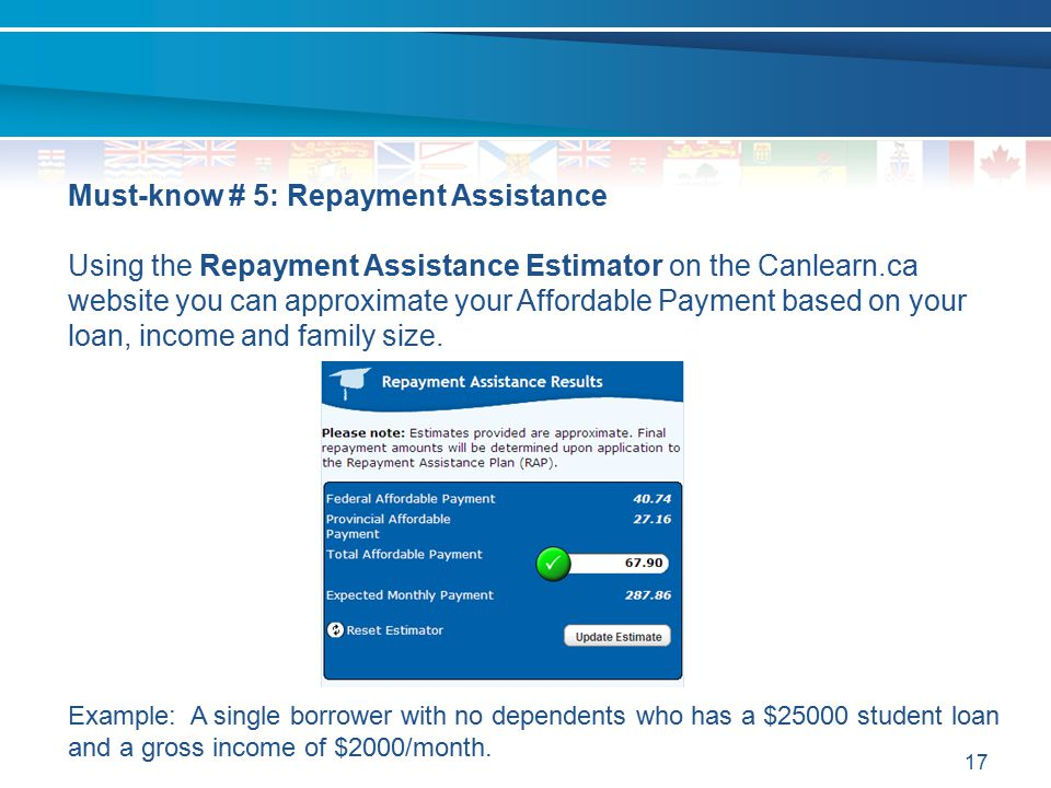 17 Must-know # 5: Repayment Assistance Using the Repayment Assistance Estimator on the Canlearn.ca website you can approximate your Affordable Payment