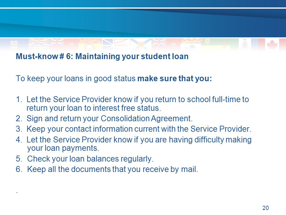 20 Must-know # 6: Maintaining your student loan To keep your loans in good status make sure that you: 1.Let the Service Provider know if you return to