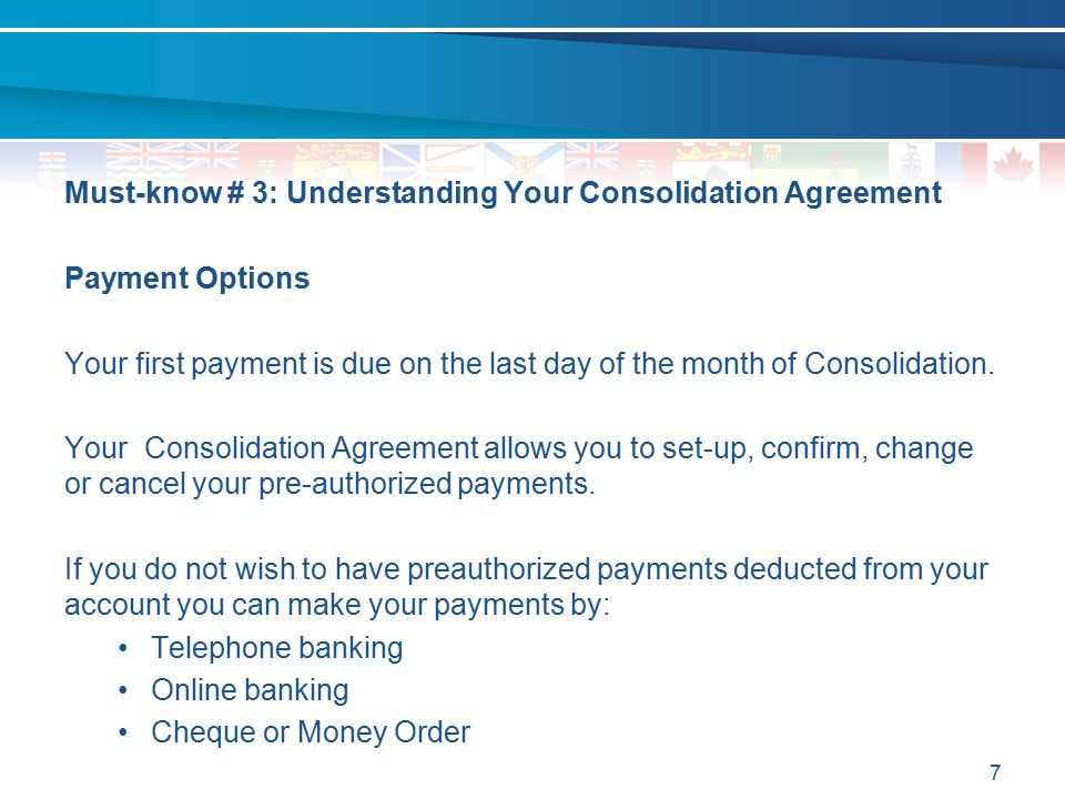 7 Must-know # 3: Understanding Your Consolidation Agreement Payment Options Your first payment is due on the last day of the month of Consolidation. Y
