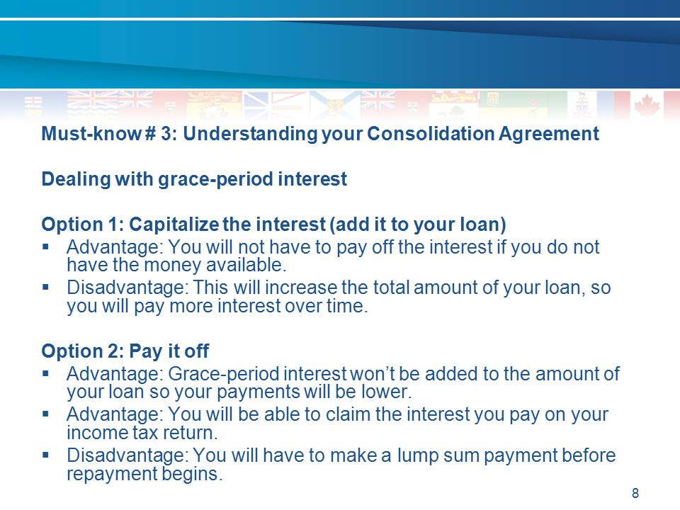 8 Must-know # 3: Understanding your Consolidation Agreement Dealing with grace-period interest Option 1: Capitalize the interest (add it to your loan)
