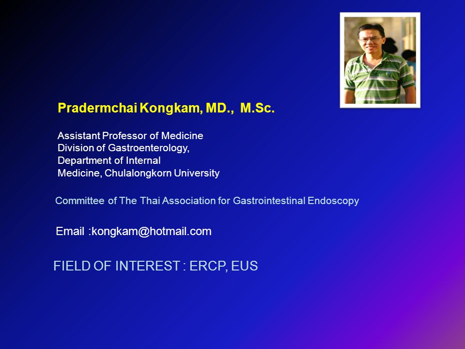 Pradermchai Kongkam, MD., M.Sc. Committee of The Thai Association for Gastrointestinal Endoscopy Email :kongkam@hotmail.com FIELD OF INTEREST : ERCP,
