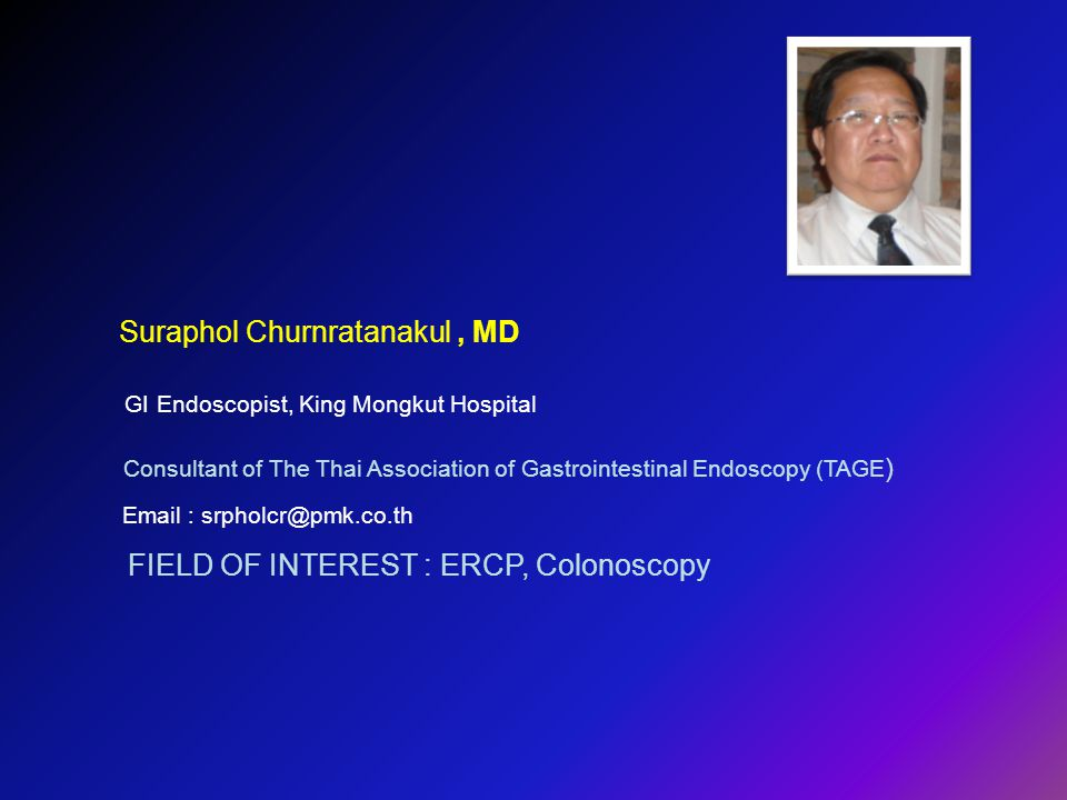 Suraphol Churnratanakul, MD GI Endoscopist, King Mongkut Hospital Consultant of The Thai Association of Gastrointestinal Endoscopy (TAGE ) Email : srp