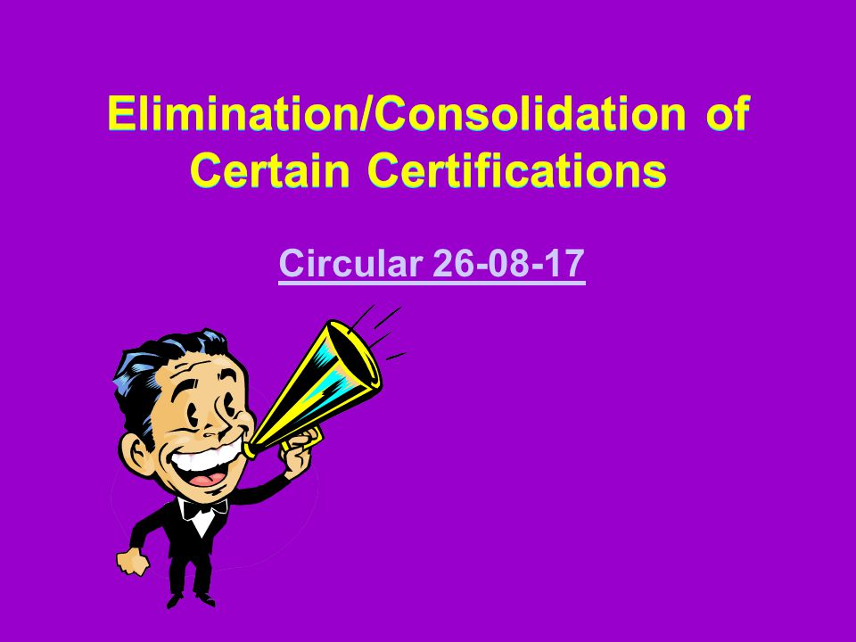 Elimination/Consolidation of Certain Certifications Elimination/Consolidation of Certain Certifications Circular 26-08-17