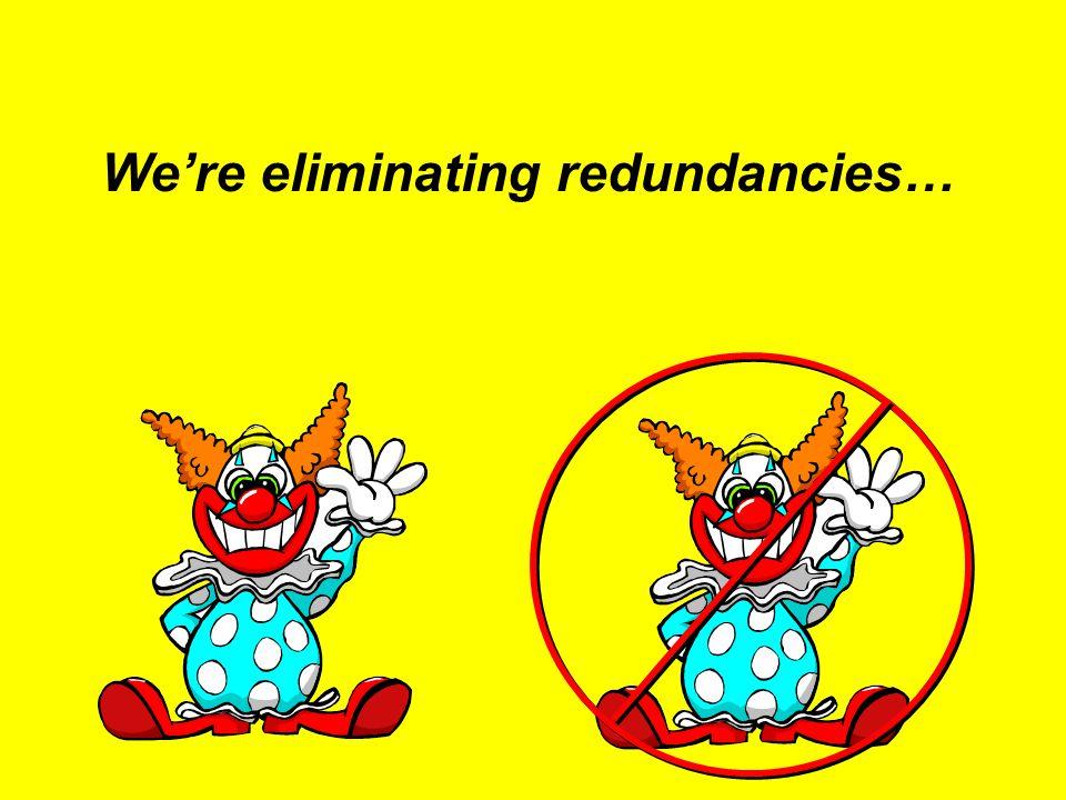 We're eliminating redundancies…
