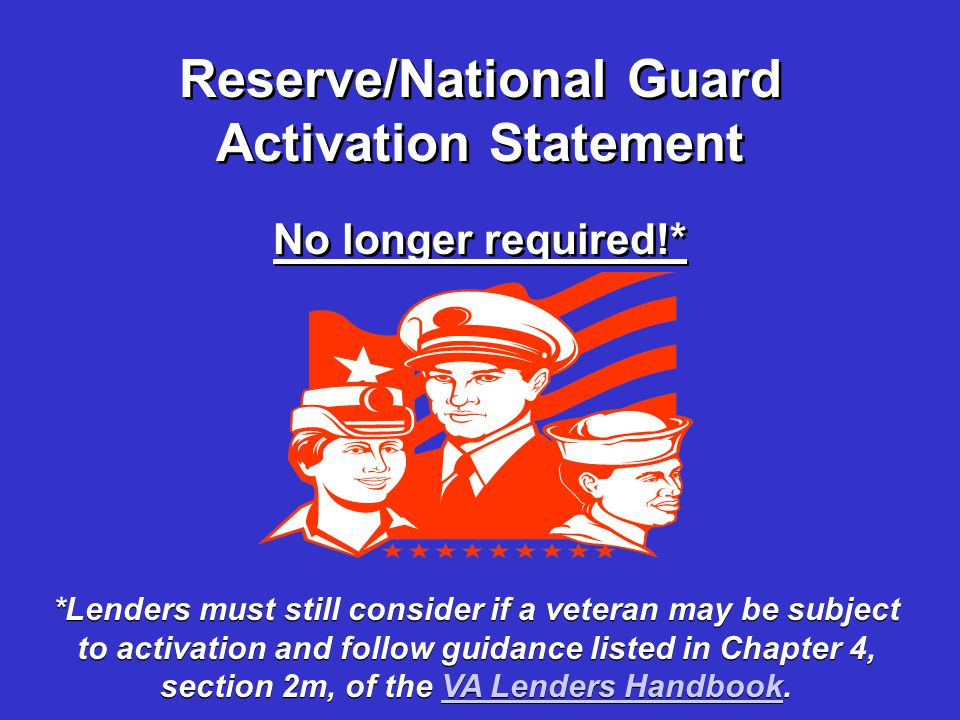 Reserve/National Guard Activation Statement No longer required!* *Lenders must still consider if a veteran may be subject to activation and follow guidance listed in Chapter 4, section 2m, of the VA Lenders Handbook.VA Lenders Handbook *Lenders must still consider if a veteran may be subject to activation and follow guidance listed in Chapter 4, section 2m, of the VA Lenders Handbook.VA Lenders Handbook