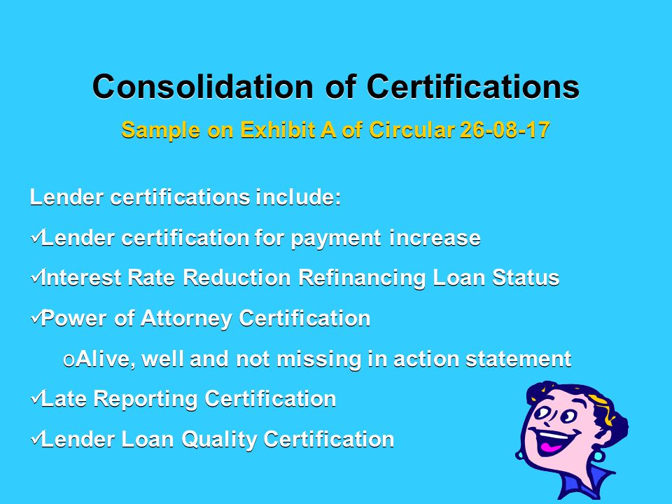 Consolidation of Certifications Sample on Exhibit A of Circular 26-08-17 Lender certifications include: Lender certification for payment increase Interest Rate Reduction Refinancing Loan Status Power of Attorney Certification oAlive, well and not missing in action statement Late Reporting Certification Lender Loan Quality Certification Lender certifications include: Lender certification for payment increase Interest Rate Reduction Refinancing Loan Status Power of Attorney Certification oAlive, well and not missing in action statement Late Reporting Certification Lender Loan Quality Certification