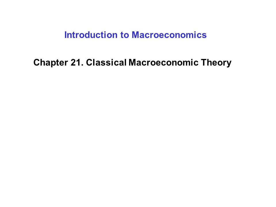 Introduction to Macroeconomics Chapter 21. Classical Macroeconomic Theory