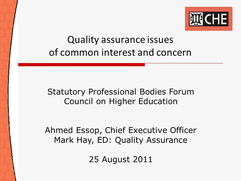 Quality assurance issues of common interest and concern Statutory Professional Bodies Forum Council on Higher Education Ahmed Essop, Chief Executive O
