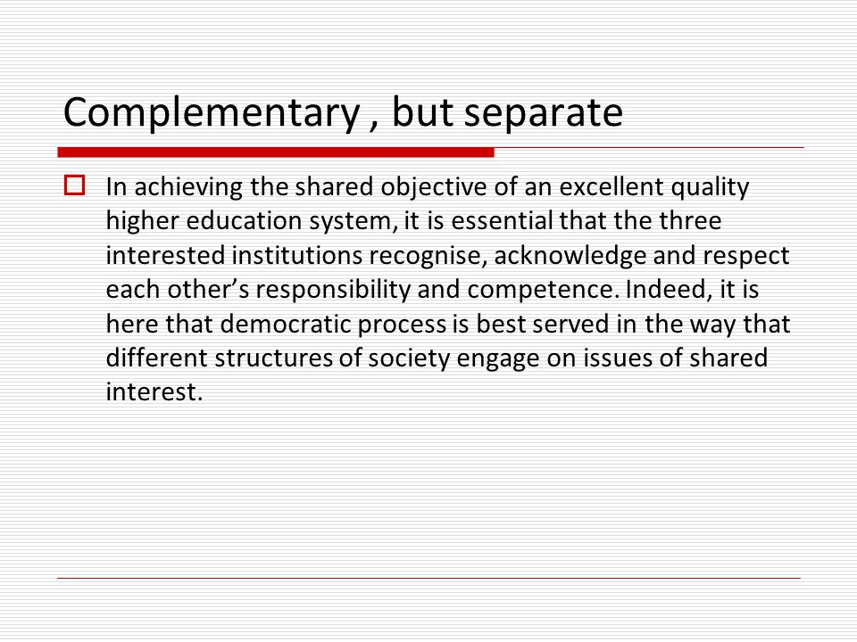 Complementary, but separate  In achieving the shared objective of an excellent quality higher education system, it is essential that the three intere