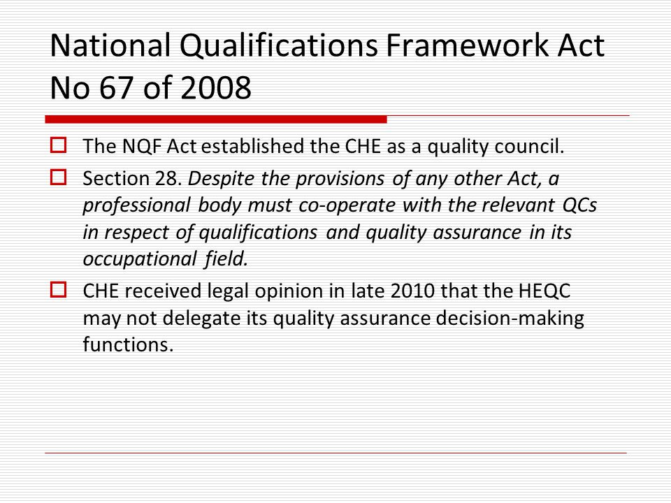 National Qualifications Framework Act No 67 of 2008  The NQF Act established the CHE as a quality council.  Section 28. Despite the provisions of an