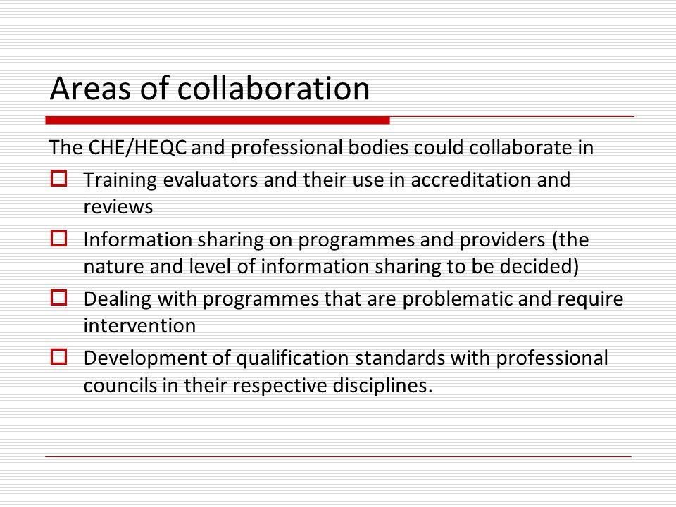 Areas of collaboration The CHE/HEQC and professional bodies could collaborate in  Training evaluators and their use in accreditation and reviews  In