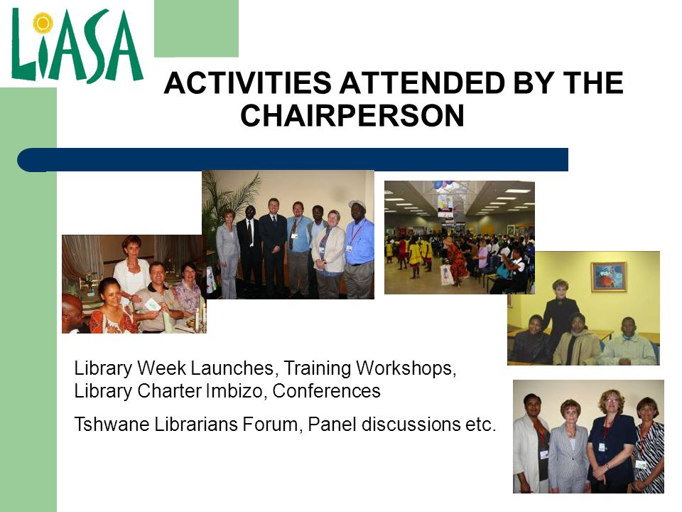 ACTIVITIES ATTENDED BY THE CHAIRPERSON Library Week Launches, Training Workshops, Library Charter Imbizo, Conferences Tshwane Librarians Forum, Panel