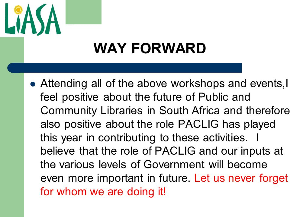 WAY FORWARD Attending all of the above workshops and events,I feel positive about the future of Public and Community Libraries in South Africa and the