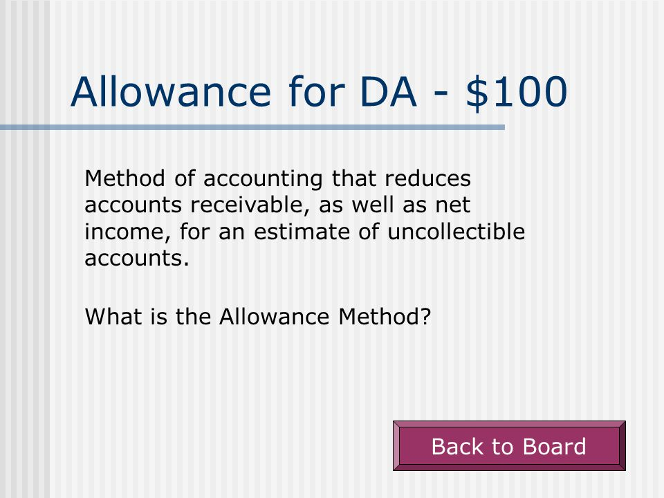Allowance for DA - $100 Method of accounting that reduces accounts receivable, as well as net income, for an estimate of uncollectible accounts.