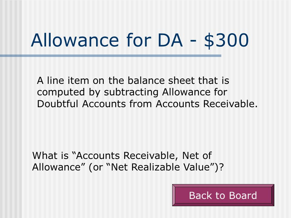 Allowance for DA - $300 A line item on the balance sheet that is computed by subtracting Allowance for Doubtful Accounts from Accounts Receivable.