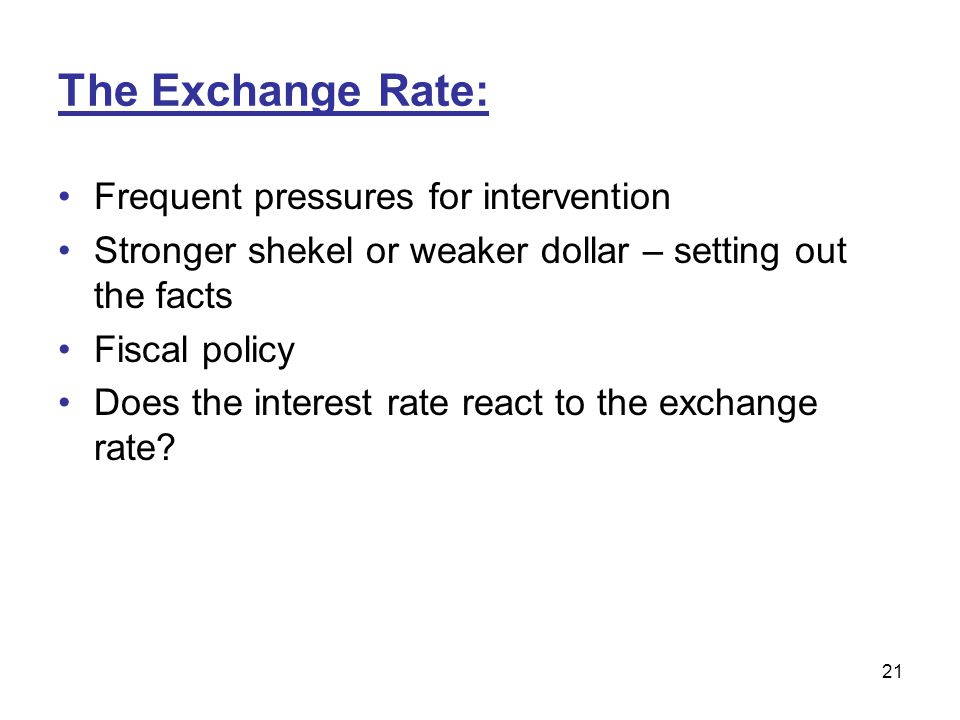 21 The Exchange Rate: Frequent pressures for intervention Stronger shekel or weaker dollar – setting out the facts Fiscal policy Does the interest rat