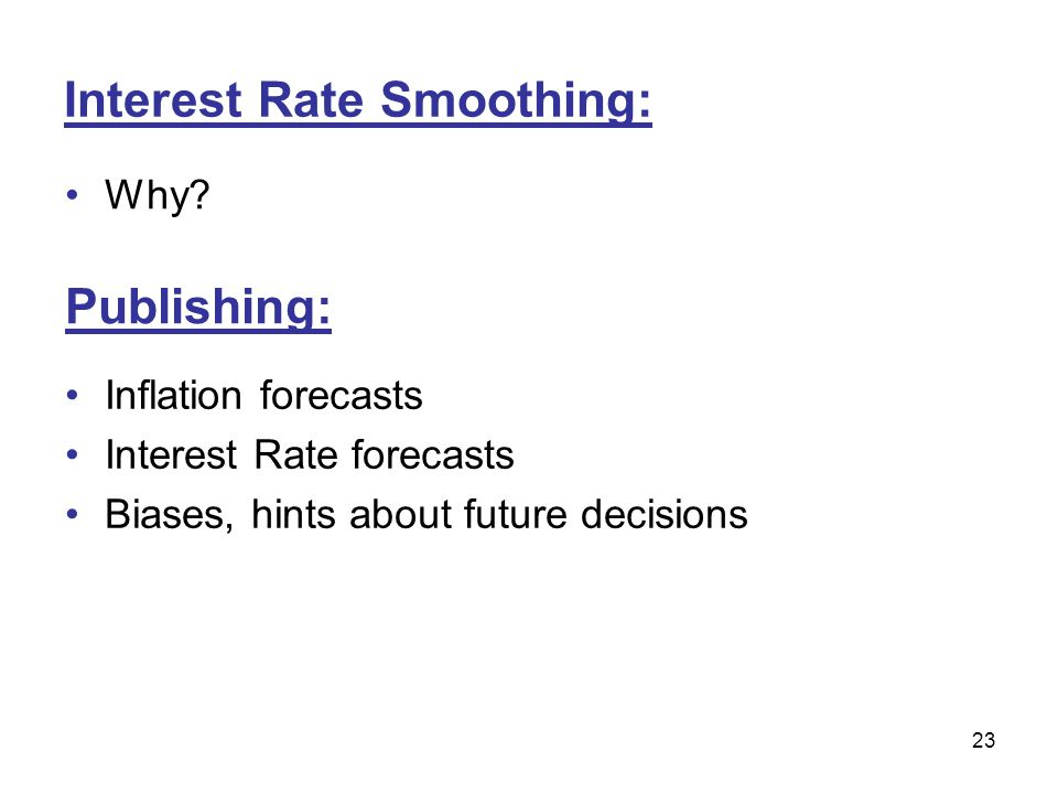 23 Interest Rate Smoothing: Why? Publishing: Inflation forecasts Interest Rate forecasts Biases, hints about future decisions