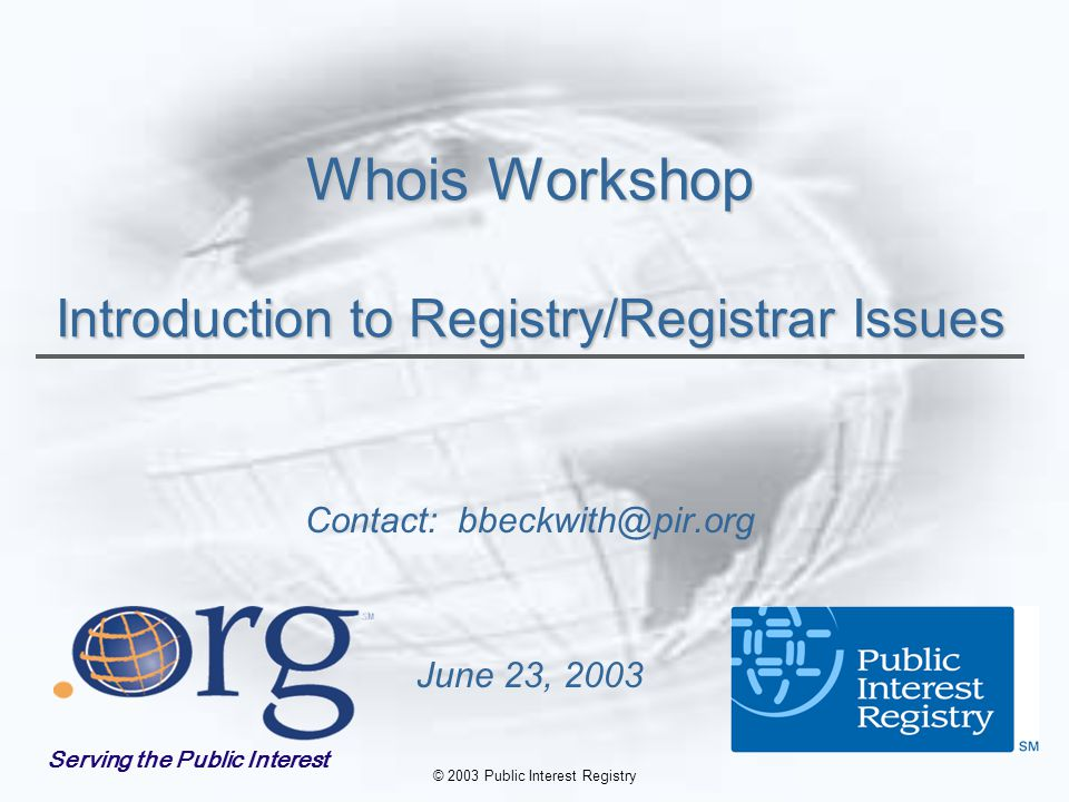 © 2003 Public Interest Registry Whois Workshop Introduction to Registry/Registrar Issues Contact: bbeckwith@pir.org June 23, 2003 Serving the Public Interest