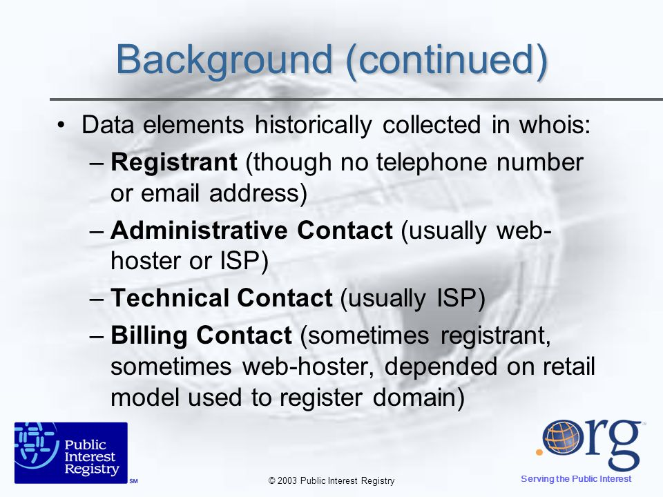 © 2003 Public Interest Registry Serving the Public Interest Background (continued) In 1999, ICANN required registrars to provide both web-based and Port 43 access to whois –Not all registrars have an operational whois – the requirement is detailed in the RAA –Most of top 10 gTLD registrars limit queries per IP address – maintain that this protects customers & system overload Bulk Whois access also required –Registrars must make available their list of registrants (who do not opt-out ) for a fee not to exceed US $10,000 –Of the top 10 TLD registrars, only a fraction offer bulk whois with contracts that conform to the ICANN contractual requirements (most include provisions that are not in the spirit of the contracts)