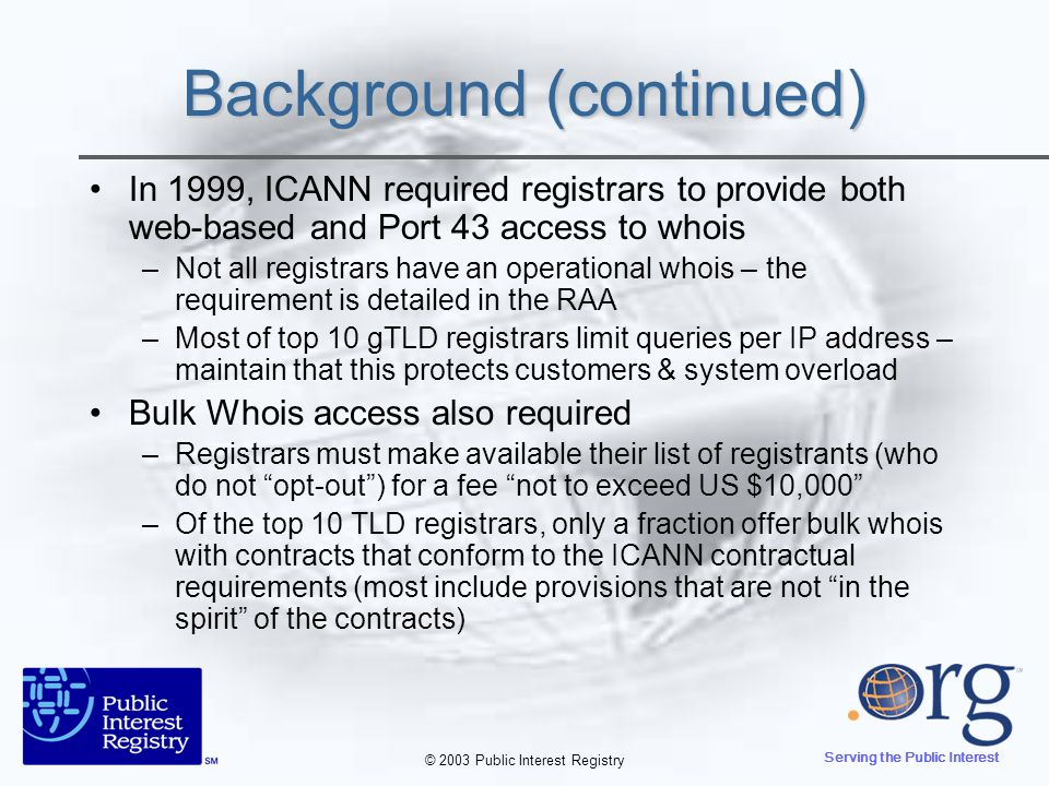© 2003 Public Interest Registry Serving the Public Interest Background (continued) In 2001, ICANN required registries to provide both web-based and Port 43 whois –Registries with thin data – VCNR and PIR (at start) only show minimal data PIR is converting from thin to thick throughout 2003 –Registries with thick data show full registrant record – same as registrars –GNR (.name) was able to change ICANN contracts to offer minimal data (to protect their registrants – individuals)