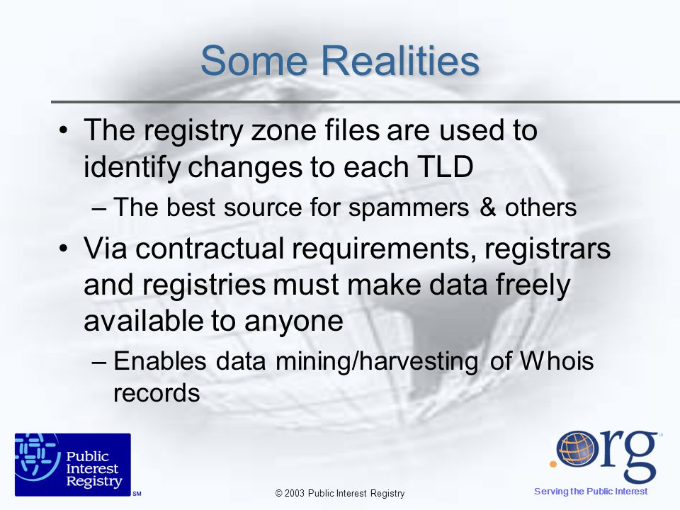© 2003 Public Interest Registry Serving the Public Interest Some Realities The registry zone files are used to identify changes to each TLD –The best source for spammers & others Via contractual requirements, registrars and registries must make data freely available to anyone –Enables data mining/harvesting of Whois records