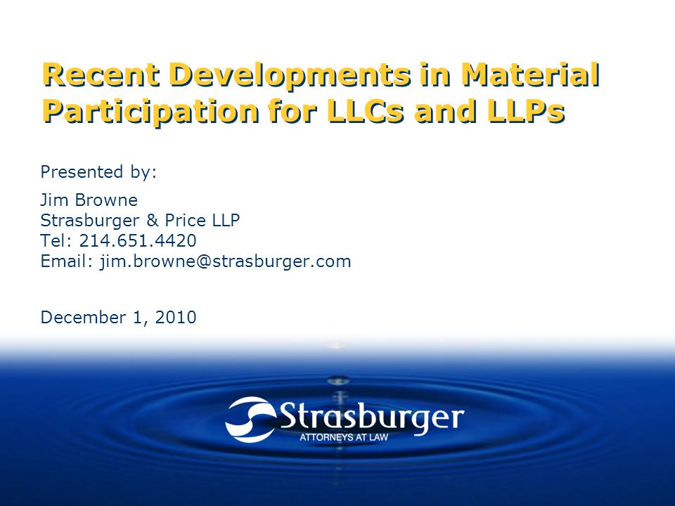 Recent Developments in Material Participation for LLCs and LLPs Presented by: Jim Browne Strasburger & Price LLP Tel: 214.651.4420 Email: jim.browne@strasburger.com December 1, 2010