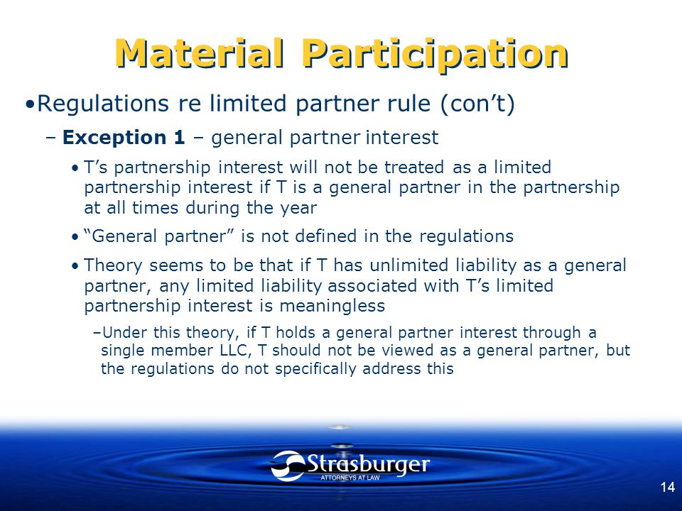 14 Material Participation Regulations re limited partner rule (con't) –Exception 1 – general partner interest T's partnership interest will not be tre