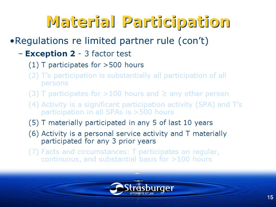 15 Material Participation Regulations re limited partner rule (con't) –Exception 2 - 3 factor test (1) T participates for >500 hours (2) T's participation is substantially all participation of all persons (3) T participates for >100 hours and ≥ any other person (4) Activity is a significant participation activity (SPA) and T's participation in all SPAs is >500 hours (5) T materially participated in any 5 of last 10 years (6) Activity is a personal service activity and T materially participated for any 3 prior years (7) Facts and circumstances: T participates on regular, continuous, and substantial basis for >100 hours
