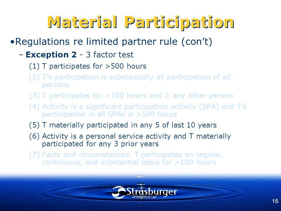 15 Material Participation Regulations re limited partner rule (con't) –Exception 2 - 3 factor test (1) T participates for >500 hours (2) T's participa