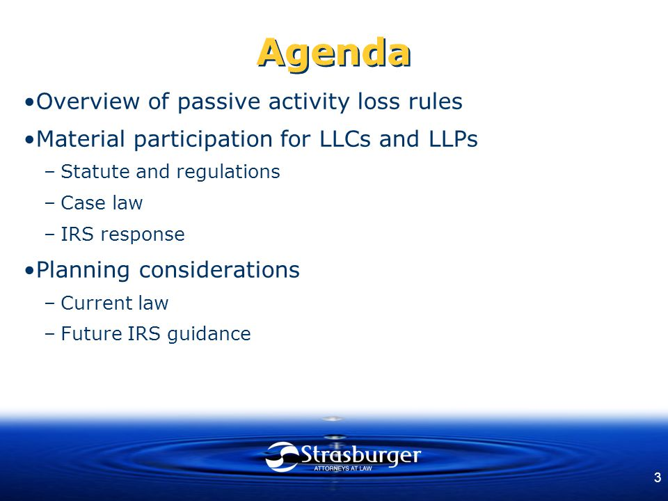 3 Agenda Overview of passive activity loss rules Material participation for LLCs and LLPs –Statute and regulations –Case law –IRS response Planning co