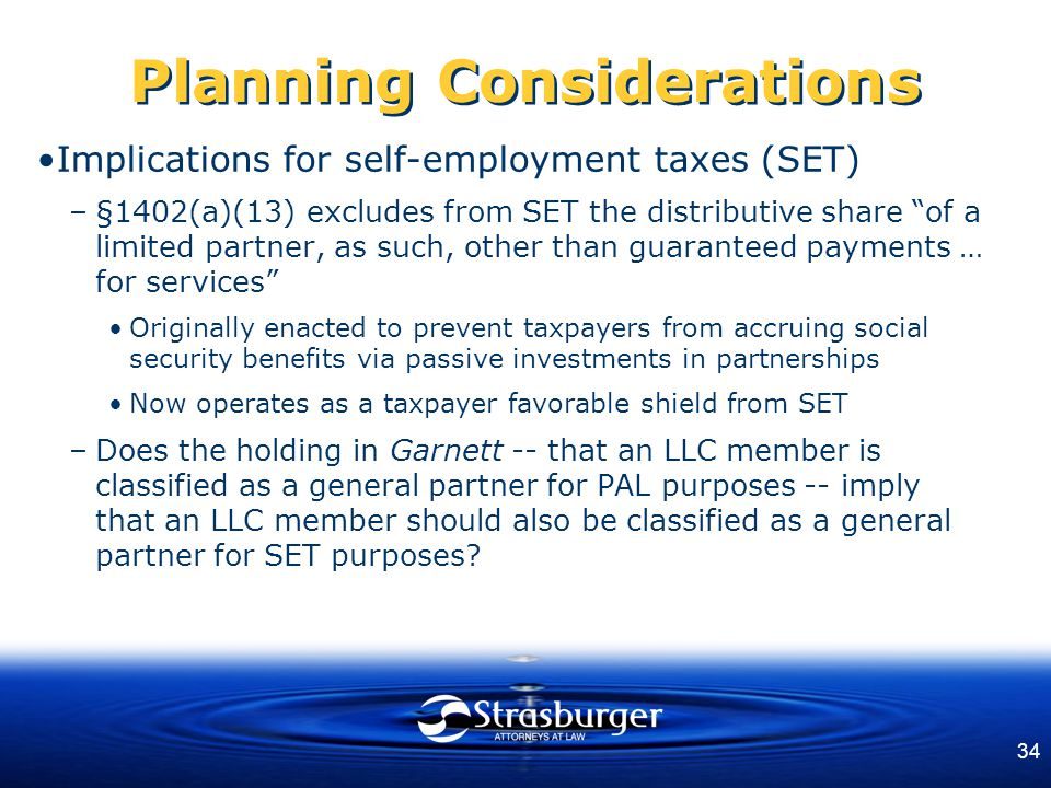34 Planning Considerations Implications for self-employment taxes (SET) –§1402(a)(13) excludes from SET the distributive share of a limited partner, as such, other than guaranteed payments … for services Originally enacted to prevent taxpayers from accruing social security benefits via passive investments in partnerships Now operates as a taxpayer favorable shield from SET –Does the holding in Garnett -- that an LLC member is classified as a general partner for PAL purposes -- imply that an LLC member should also be classified as a general partner for SET purposes