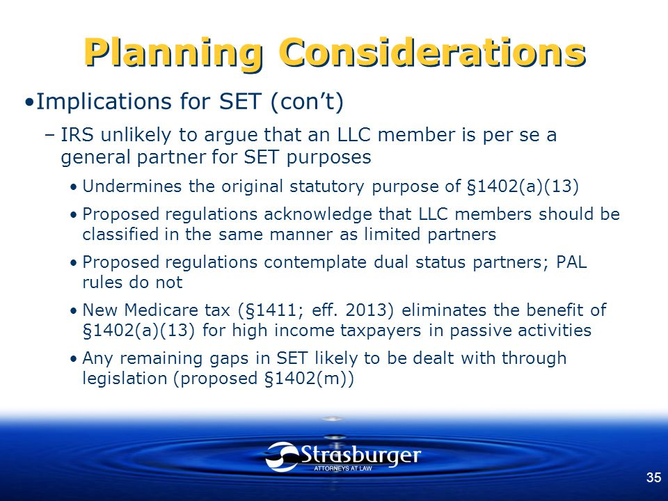35 Planning Considerations Implications for SET (con't) –IRS unlikely to argue that an LLC member is per se a general partner for SET purposes Undermines the original statutory purpose of §1402(a)(13) Proposed regulations acknowledge that LLC members should be classified in the same manner as limited partners Proposed regulations contemplate dual status partners; PAL rules do not New Medicare tax (§1411; eff.
