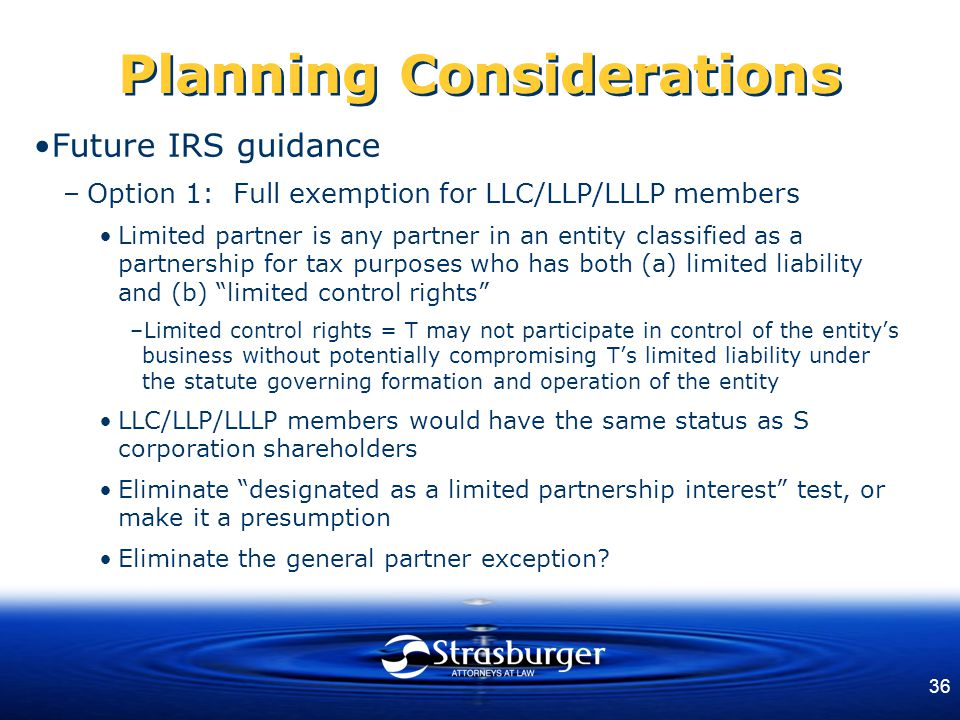 36 Planning Considerations Future IRS guidance –Option 1: Full exemption for LLC/LLP/LLLP members Limited partner is any partner in an entity classified as a partnership for tax purposes who has both (a) limited liability and (b) limited control rights –Limited control rights = T may not participate in control of the entity's business without potentially compromising T's limited liability under the statute governing formation and operation of the entity LLC/LLP/LLLP members would have the same status as S corporation shareholders Eliminate designated as a limited partnership interest test, or make it a presumption Eliminate the general partner exception