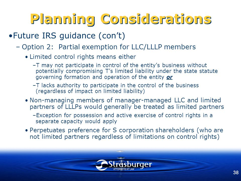 38 Planning Considerations Future IRS guidance (con't) –Option 2: Partial exemption for LLC/LLLP members Limited control rights means either –T may not participate in control of the entity's business without potentially compromising T's limited liability under the state statute governing formation and operation of the entity or –T lacks authority to participate in the control of the business (regardless of impact on limited liability) Non-managing members of manager-managed LLC and limited partners of LLLPs would generally be treated as limited partners –Exception for possession and active exercise of control rights in a separate capacity would apply Perpetuates preference for S corporation shareholders (who are not limited partners regardless of limitations on control rights)