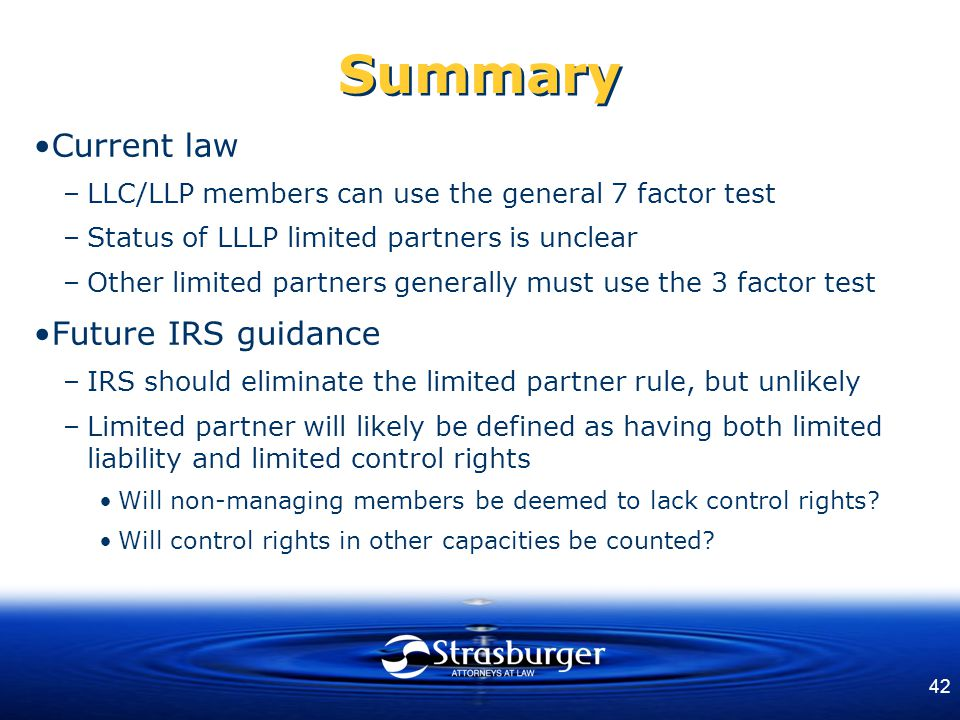 42 Summary Current law –LLC/LLP members can use the general 7 factor test –Status of LLLP limited partners is unclear –Other limited partners generall