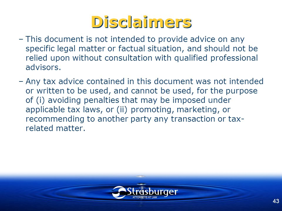 43 Disclaimers –This document is not intended to provide advice on any specific legal matter or factual situation, and should not be relied upon without consultation with qualified professional advisors.