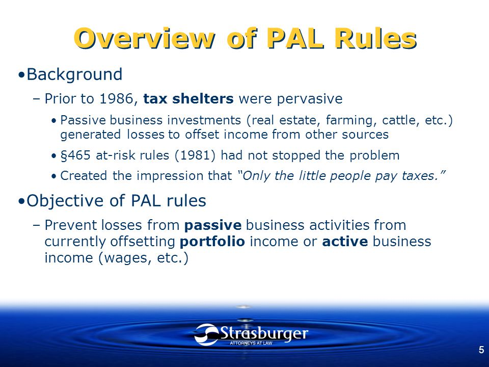 5 Overview of PAL Rules Background –Prior to 1986, tax shelters were pervasive Passive business investments (real estate, farming, cattle, etc.) gener