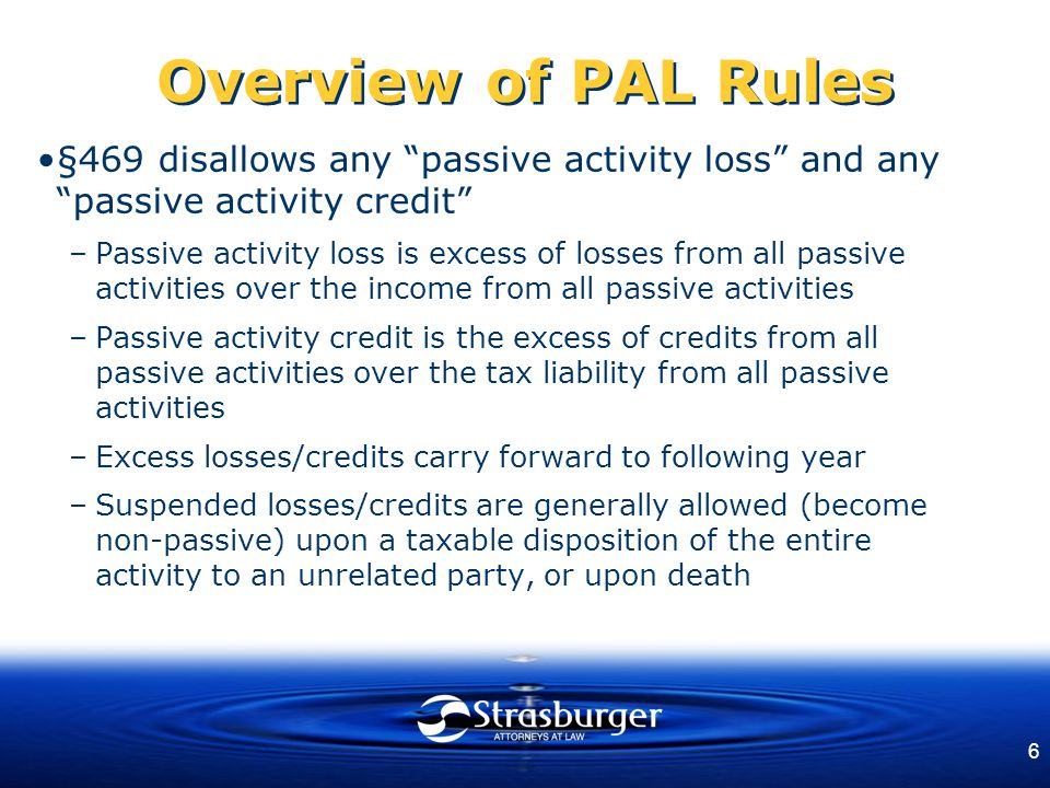 6 Overview of PAL Rules §469 disallows any passive activity loss and any passive activity credit –Passive activity loss is excess of losses from all passive activities over the income from all passive activities –Passive activity credit is the excess of credits from all passive activities over the tax liability from all passive activities –Excess losses/credits carry forward to following year –Suspended losses/credits are generally allowed (become non-passive) upon a taxable disposition of the entire activity to an unrelated party, or upon death