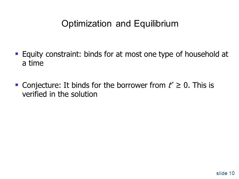 slide 10 Optimization and Equilibrium  Equity constraint: binds for at most one type of household at a time  Conjecture: It binds for the borrower from t * ≥ 0.