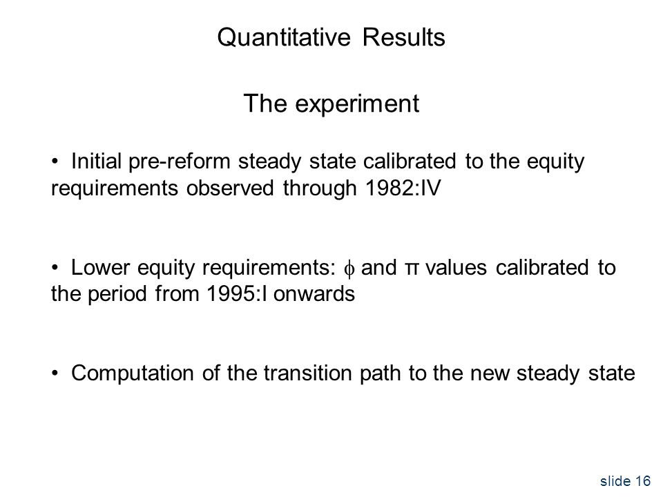 slide 16 Quantitative Results The experiment Initial pre-reform steady state calibrated to the equity requirements observed through 1982:IV Lower equity requirements:  and π values calibrated to the period from 1995:I onwards Computation of the transition path to the new steady state