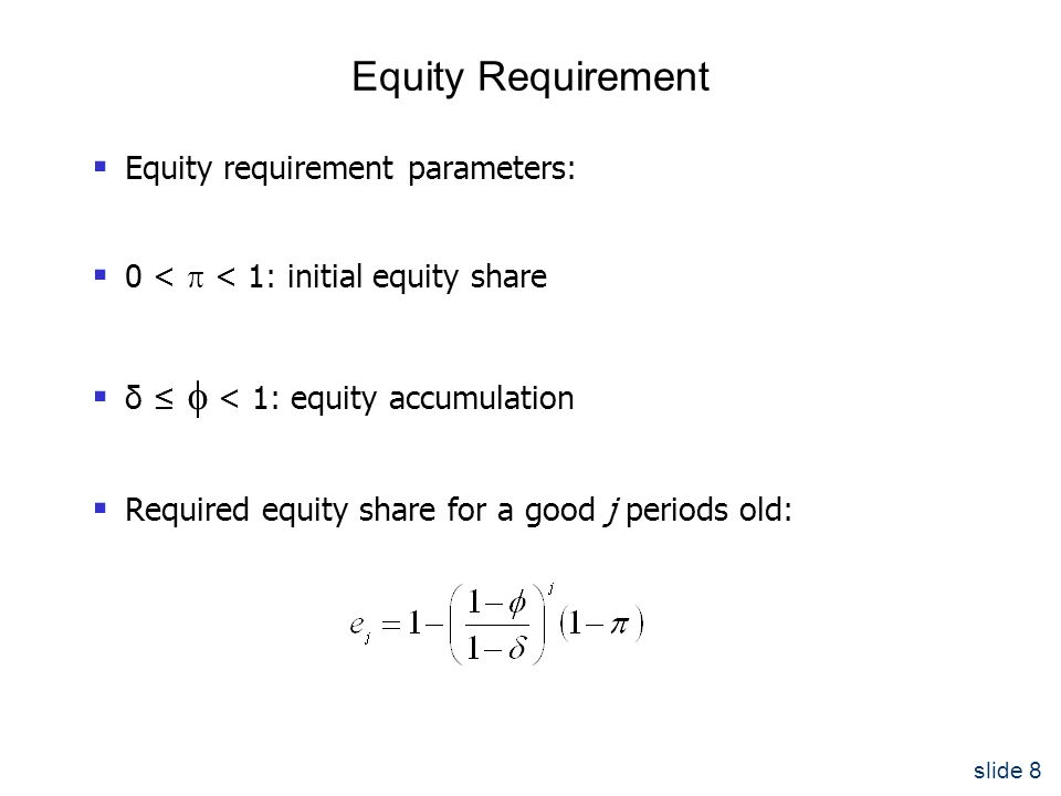 slide 8 Equity Requirement  Equity requirement parameters:  0 <  < 1: initial equity share  δ ≤  < 1: equity accumulation  Required equity share for a good j periods old: