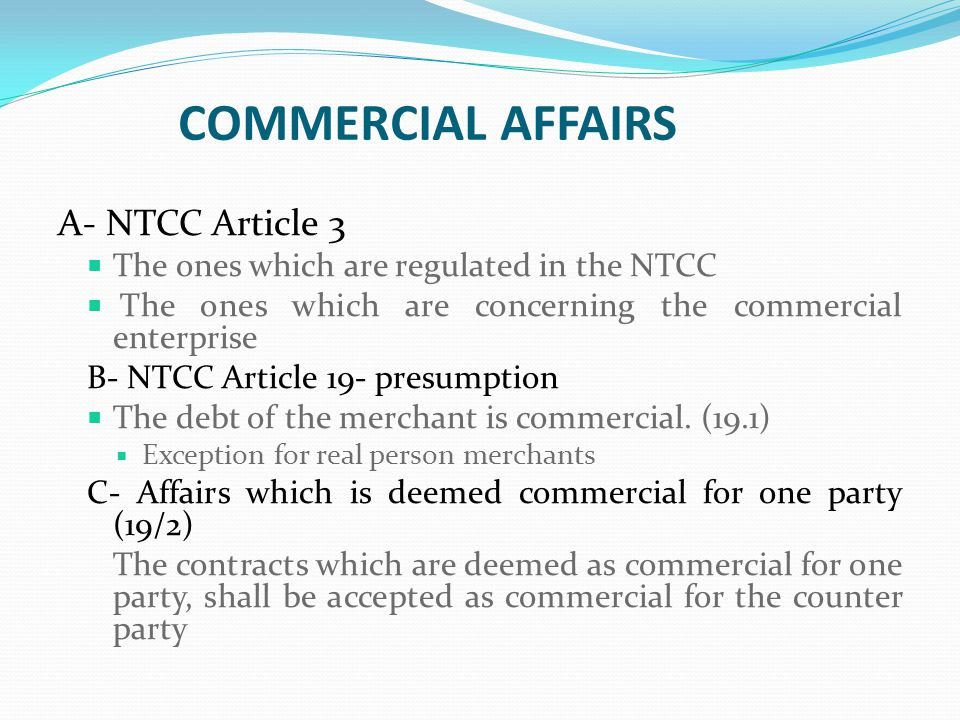 COMMERCIAL AFFAIRS A- NTCC Article 3  The ones which are regulated in the NTCC  The ones which are concerning the commercial enterprise B- NTCC Article 19- presumption  The debt of the merchant is commercial.