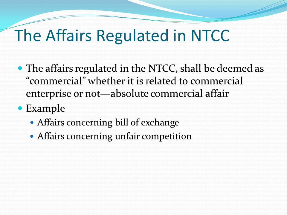 The Affairs Regulated in NTCC The affairs regulated in the NTCC, shall be deemed as commercial whether it is related to commercial enterprise or not—absolute commercial affair Example Affairs concerning bill of exchange Affairs concerning unfair competition