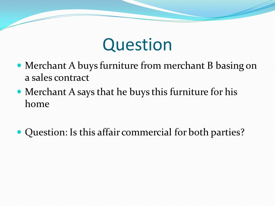 Question Merchant A buys furniture from merchant B basing on a sales contract Merchant A says that he buys this furniture for his home Question: Is th