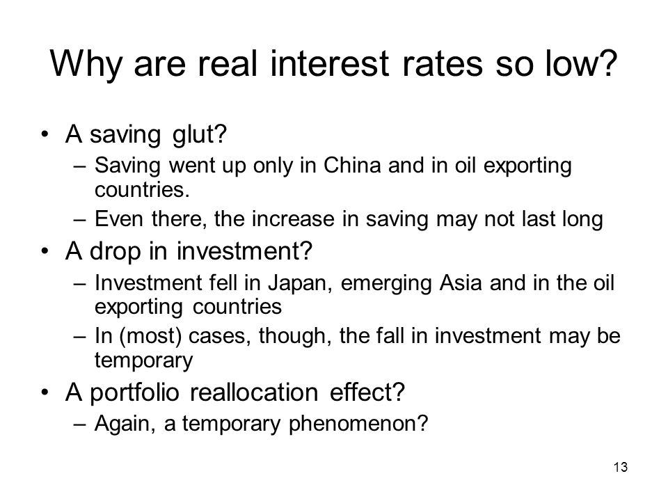 13 Why are real interest rates so low? A saving glut? –Saving went up only in China and in oil exporting countries. –Even there, the increase in savin