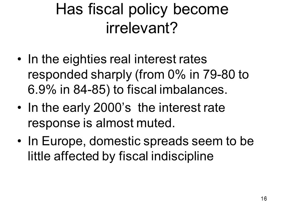 16 Has fiscal policy become irrelevant? In the eighties real interest rates responded sharply (from 0% in 79-80 to 6.9% in 84-85) to fiscal imbalances